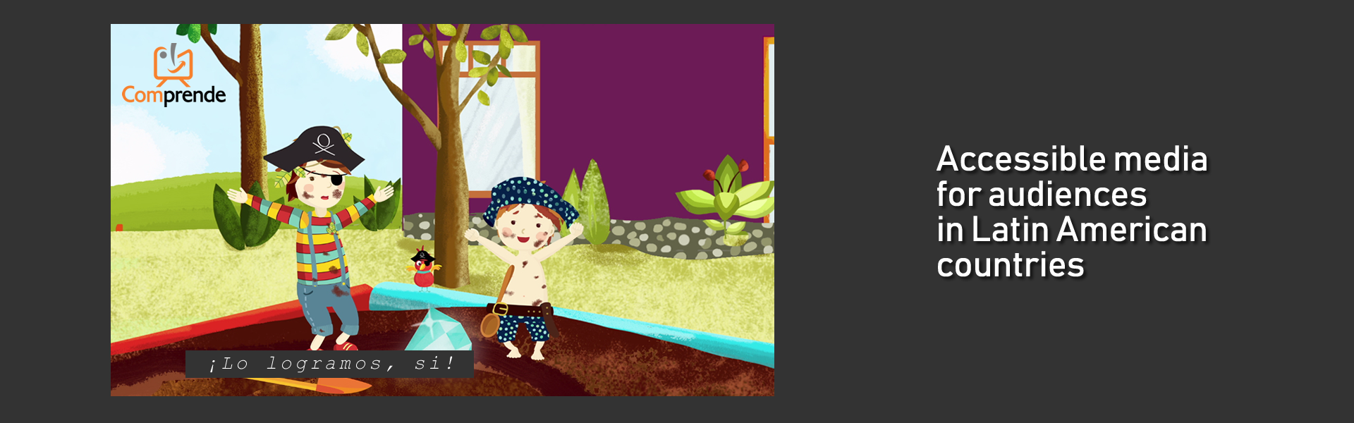 Image of an animated series. 2 children in pirate outfit stand on a sandbox. A shovel is on the ground, the kids rise their arms and look at a large diamond. Caption: ¡Lo logramos, si! Text next to the image: accessible media for audiences in Latin American countries.